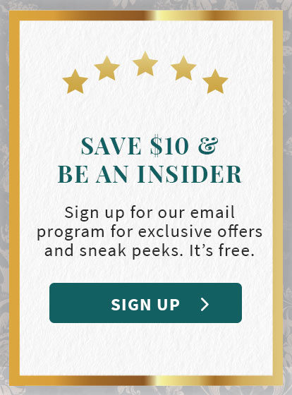 Save $10 and ben an insider. Sign up for our email program for exclusive offers and sneak peeks. It's free.